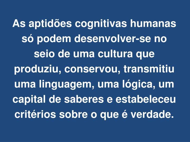 As aptidões cognitivas humanas só podem desenvolver-se no seio de uma cultura que produziu, conservou, transmitiu uma linguagem, uma lógica, um capital de saberes e estabeleceu