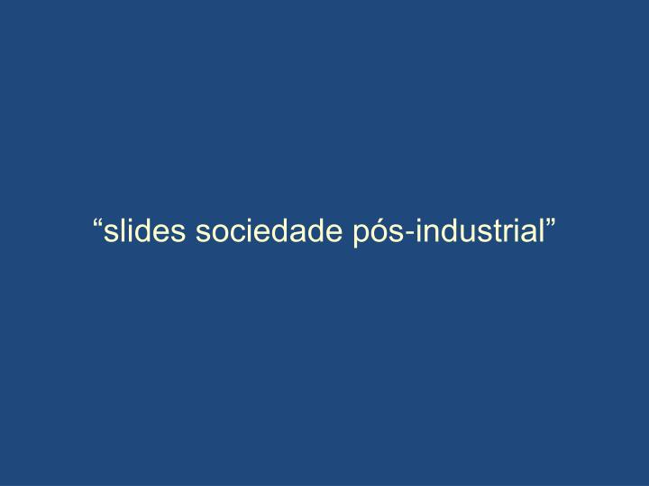 """slides sociedade pós-industrial"""