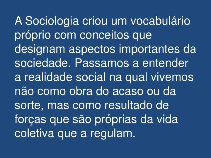 A Sociologia criou um vocabulário próprio com conceitos que designam aspectos importantes da sociedade. Passamos a entender a realidade social na qual vivemos não como obra do acaso ou da sorte, mas como resultado de forças que são próprias da vida coletiva que a regulam.
