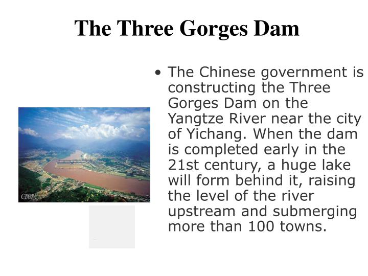 The Chinese government is constructing the Three Gorges Dam on the Yangtze River near the city of Yichang. When the dam is completed early in the 21st century, a huge lake will form behind it, raising the level of the river upstream and submerging more than 100 towns.