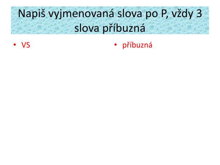Napiš vyjmenovaná slova po P, vždy 3 slova příbuzná