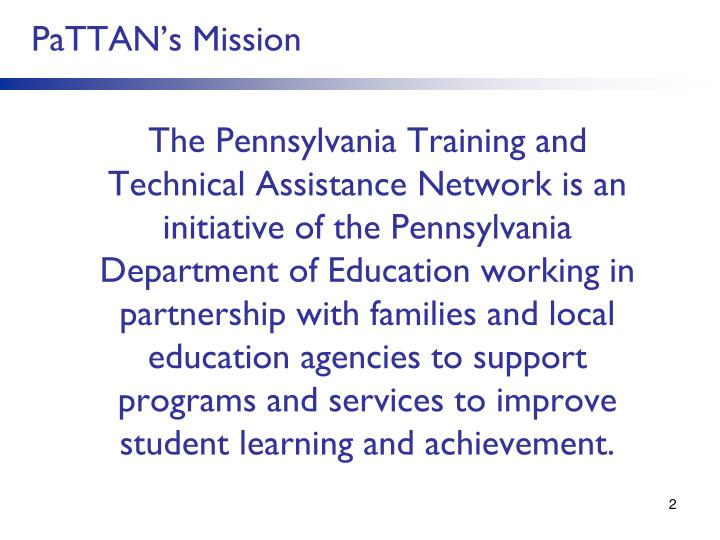 The Pennsylvania Training and Technical Assistance Network is an initiative of the Pennsylvania Department of Education working in partnership with families and local education agencies to support programs and services to improve student learning and achievement.