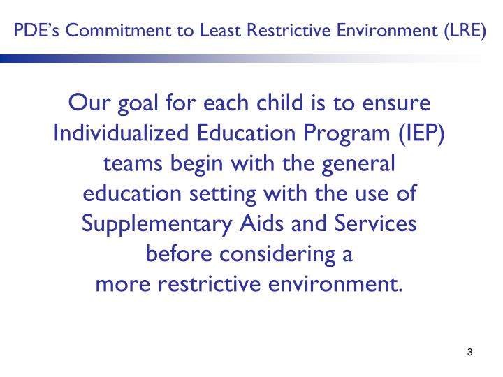 Our goal for each child is to ensure Individualized Education Program (IEP) teams begin with the general education setting with the use of Supplementary Aids and Services before considering a                            more restrictive environment.