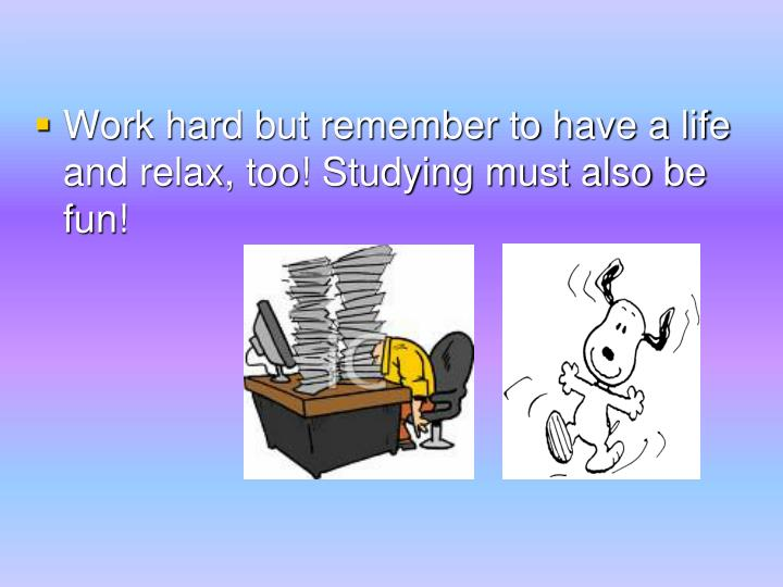 Work hard but remember to have a life and relax, too! Studying must also be fun!