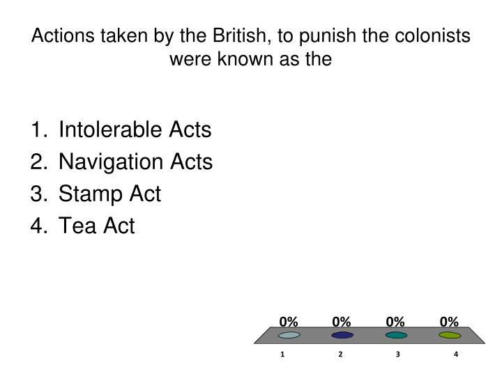 Actions taken by the British, to punish the colonists were known as the