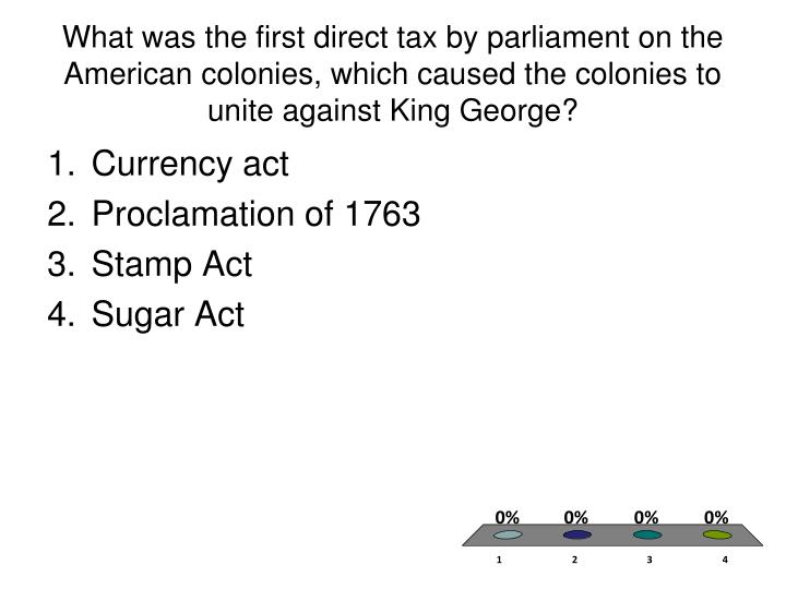 What was the first direct tax by parliament on the American colonies, which caused the colonies to unite against King George?