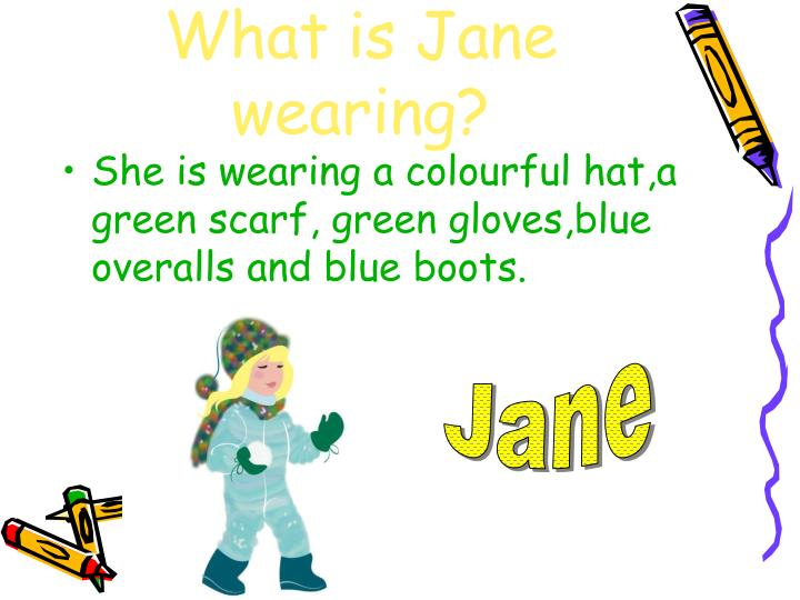What is Jane wearing?