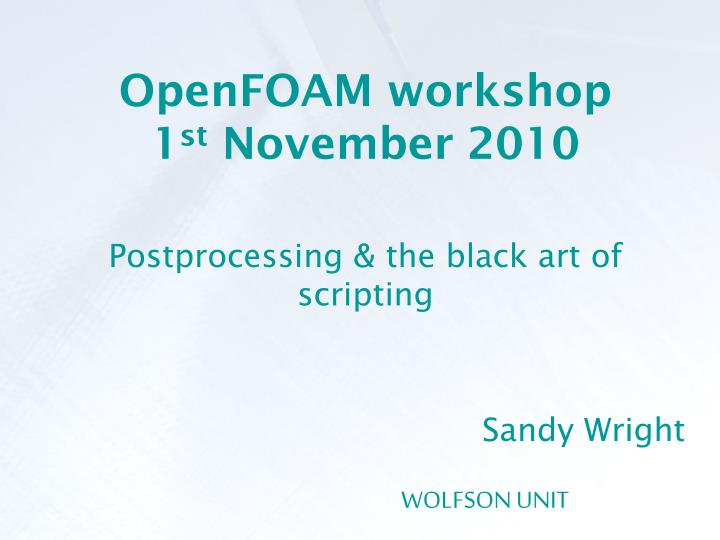 openfoam workshop 1 st november 2010 postprocessing the black art of scripting