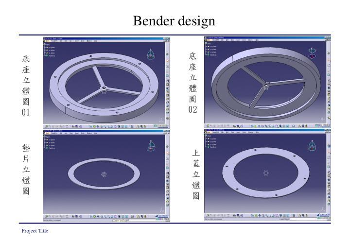 Bender design