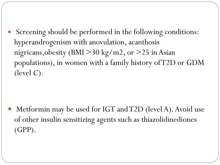 Screening should be performed in the following conditions: hyperandrogenism with anovulation, acanthosis nigricans,obesity (BMI >30 kg/m2, or >25 in Asian populations), in women with a family history of T2D or GDM (level C).