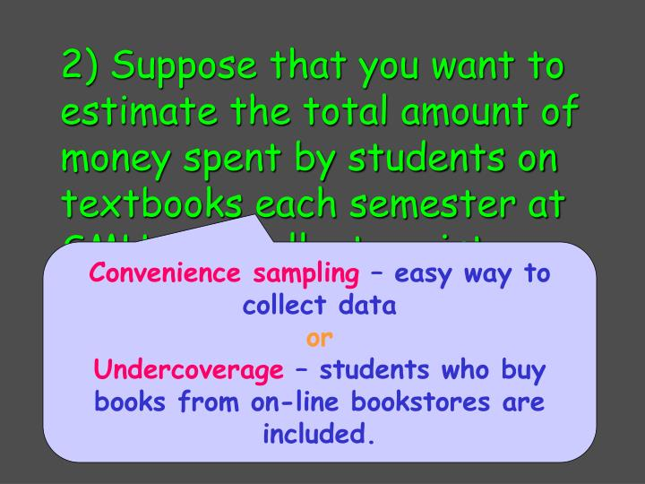 2) Suppose that you want to estimate the total amount of money spent by students on textbooks each semester at SMU. You collect register receipts for students as they leave the bookstore during lunch one day.
