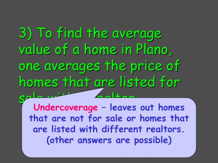 3) To find the average value of a home in Plano, one averages the price of homes that are listed for sale with a realtor.