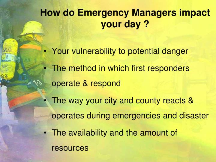 How do Emergency Managers impact your day ?