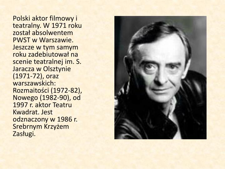 Polski aktor filmowy i teatralny. W 1971 roku został absolwentem PWST w Warszawie. Jeszcze w tym samym roku zadebiutował na scenie teatralnej im. S. Jaracza w Olsztynie (1971-72), oraz warszawskich: Rozmaitości (1972-82), Nowego (1982-90), od 1997 r. aktor Teatru Kwadrat. Jest odznaczony w 1986 r. Srebrnym Krzyżem Zasługi.