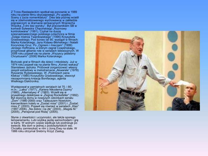 """Z Trzos-Rastawieckim spotkał się ponownie w 1989 roku na planie filmu obyczajowego """"Po upadku. Sceny z życia nomenklatury"""". Dwa lata później wcielił się w zdemoralizowanego wychowawcę w zakładzie poprawczym w dramacie sensacyjnych Wojciecha Wójcika """"3 dni bez wyroku"""". Był pracownikiem SB w komedii Sylwestra Chęcińskiego """"Rozmowy kontrolowane"""" (1991). Czyhał na duszę szesnastowiecznego polskiego szlachcica w filmie """"Dzieje mistrza Twardowskiego"""" (1995) Krzysztofa Gradowskiego. Pod koniec lat 90. wystąpił w filmach: Marka"""