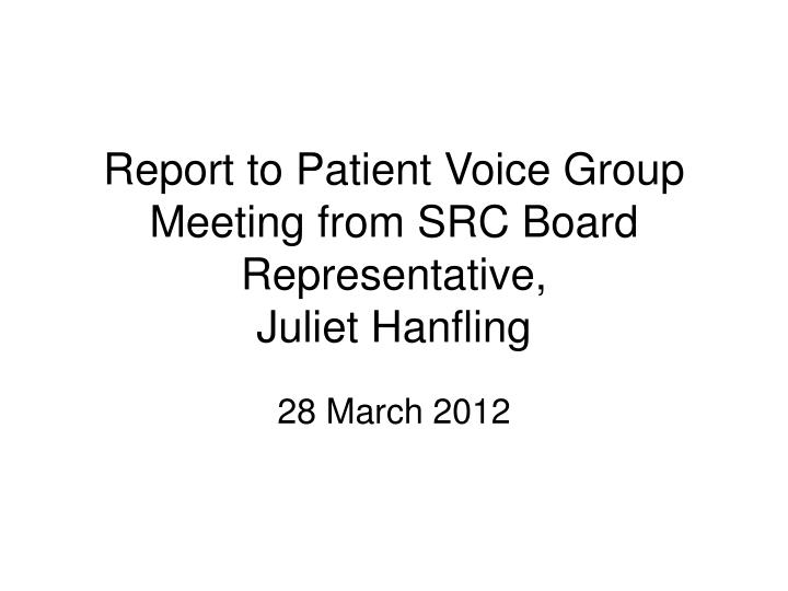 Report to patient voice group meeting from src board representative juliet hanfling