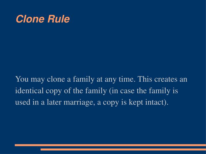 You may clone a family at any time. This creates an identical copy of the family (in case the family is used in a later marriage, a copy is kept intact).