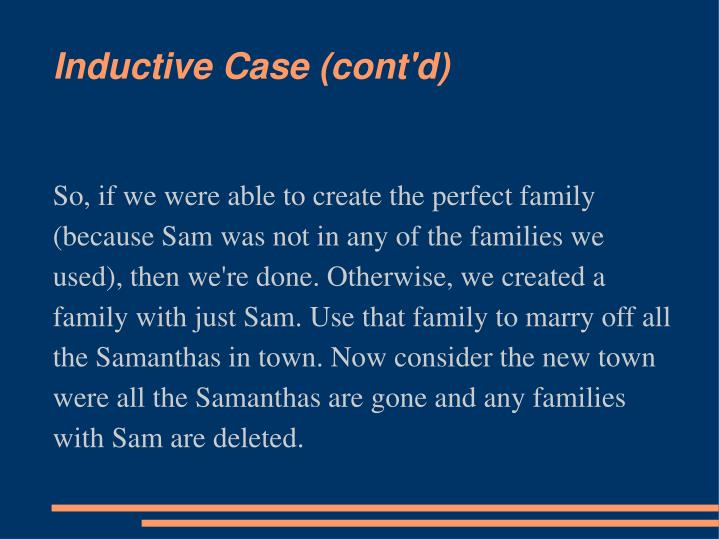 So, if we were able to create the perfect family (because Sam was not in any of the families we used), then we're done. Otherwise, we created a family with just Sam. Use that family to marry off all the Samanthas in town. Now consider the new town were all the Samanthas are gone and any families with Sam are deleted.