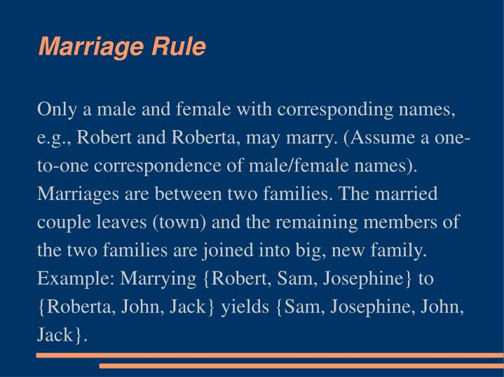 Only a male and female with corresponding names, e.g., Robert and Roberta, may marry. (Assume a one-to-one correspondence of male/female names). Marriages are between two families. The married couple leaves (town) and the remaining members of the two families are joined into big, new family. Example: Marrying {Robert, Sam, Josephine} to {Roberta, John, Jack} yields {Sam, Josephine, John, Jack}.