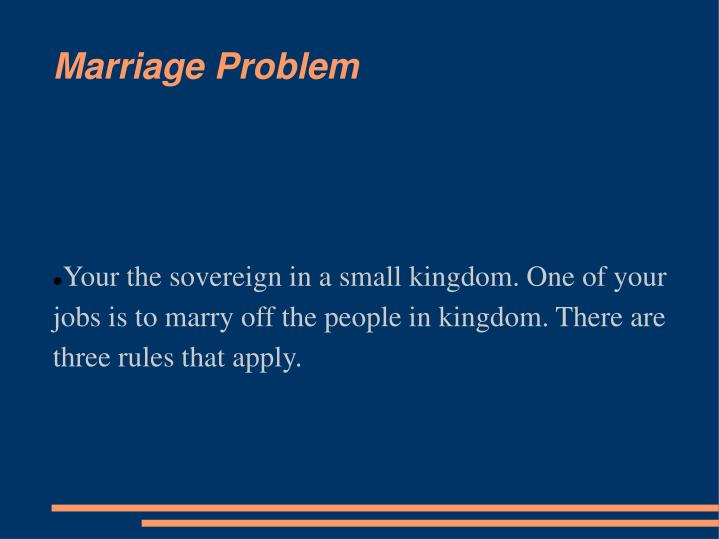 Your the sovereign in a small kingdom. One of your jobs is to marry off the people in kingdom. There are three rules that apply.