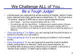 we challenge all of you be a tough judge