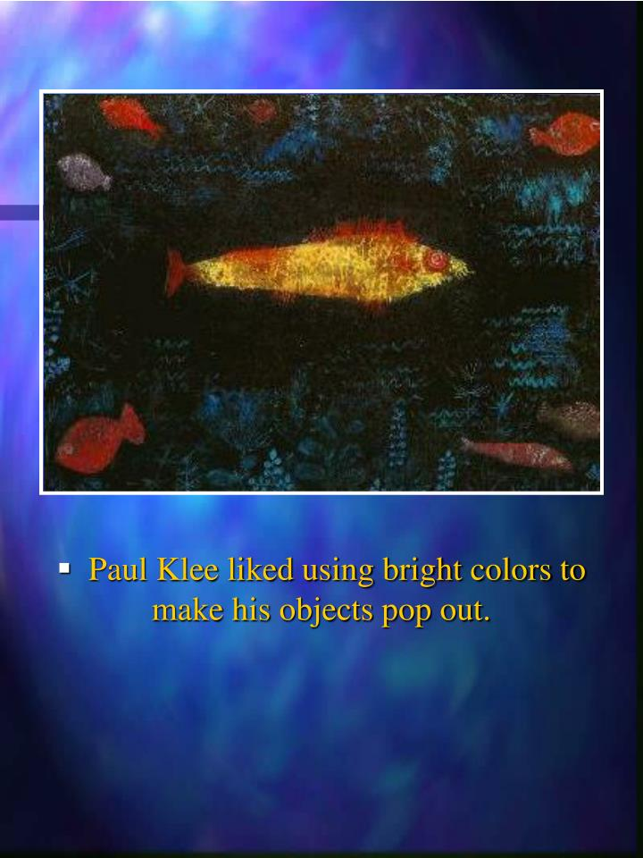 Paul Klee liked using bright colors to   make his objects pop out.