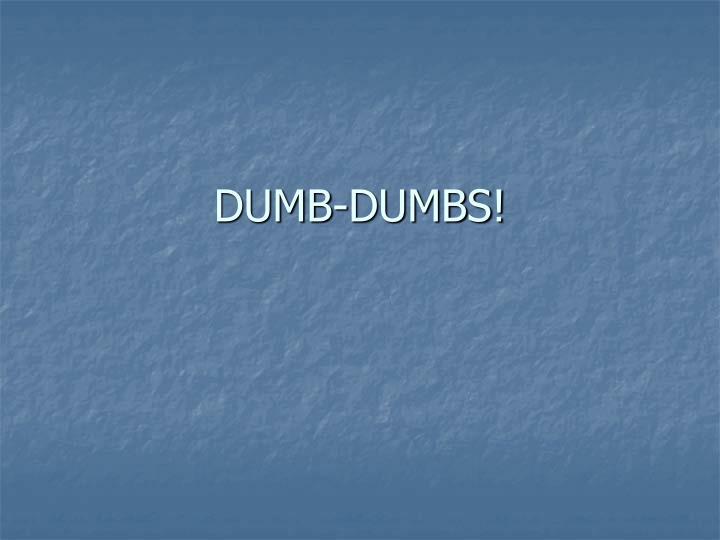 DUMB-DUMBS!