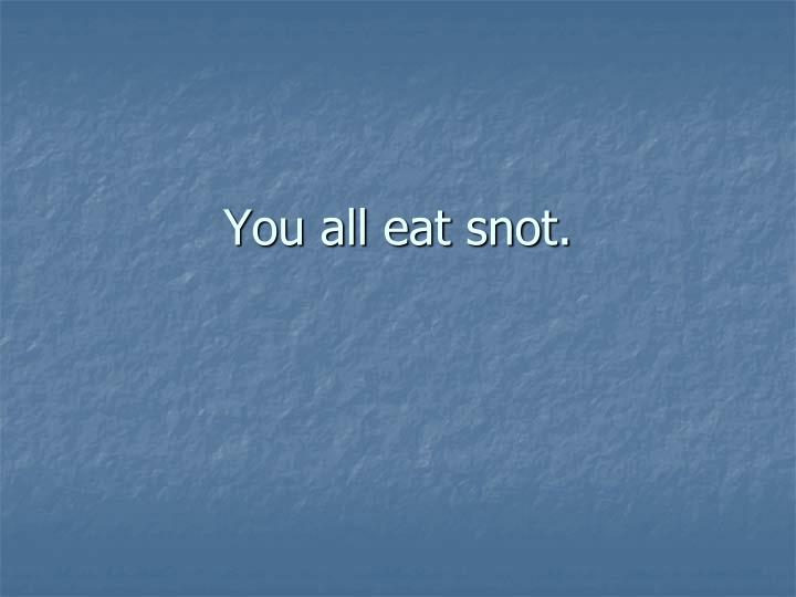 You all eat snot.