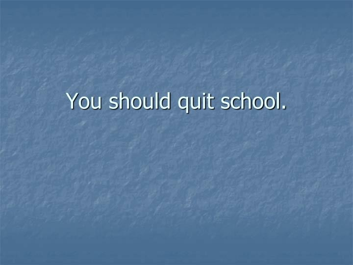 You should quit school.