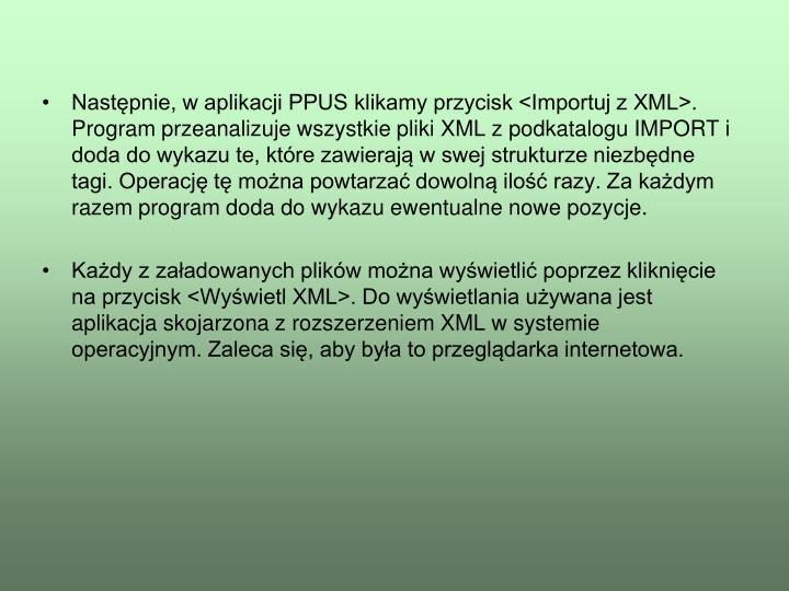 Następnie, w aplikacji PPUS klikamy przycisk <Importuj z XML>. Program przeanalizuje wszystkie pliki XML z podkatalogu IMPORT i doda do wykazu te, które zawierają w swej strukturze niezbędne tagi. Operację tę można powtarzać dowolną ilość razy. Za każdym razem program doda do wykazu ewentualne nowe pozycje.