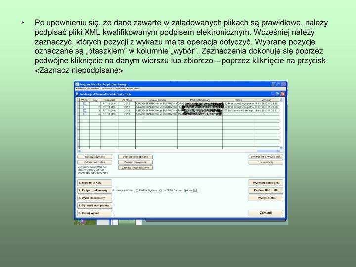 Po upewnieniu si, e dane zawarte w zaadowanych plikach s prawidowe, naley podpisa pliki XML kwalifikowanym podpisem elektronicznym. Wczeniej naley zaznaczy, ktrych pozycji z wykazu ma ta operacja dotyczy. Wybrane pozycje oznaczane s ptaszkiem w kolumnie wybr. Zaznaczenia dokonuje si poprzez podwjne kliknicie na danym wierszu lub zbiorczo  poprzez kliknicie na przycisk <Zaznacz niepodpisane>
