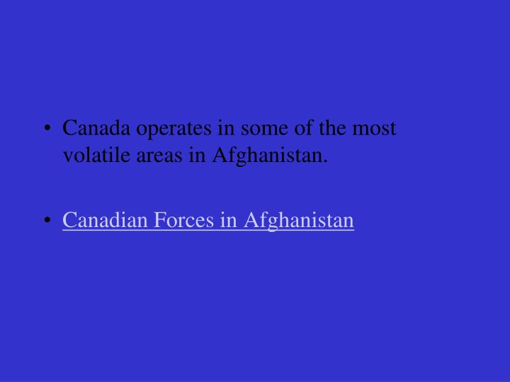 Canada operates in some of the most volatile areas in Afghanistan.