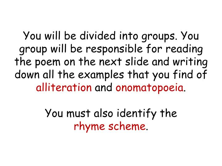 You will be divided into groups. You group will be responsible for reading the poem on the next slide and writing down all the examples that you find of