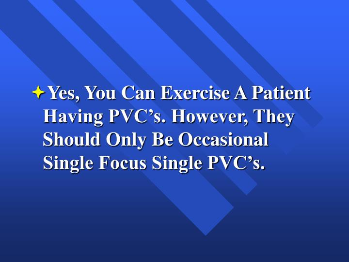 Yes, You Can Exercise A Patient Having PVC's. However, They Should Only Be Occasional Single Focus Single PVC's.
