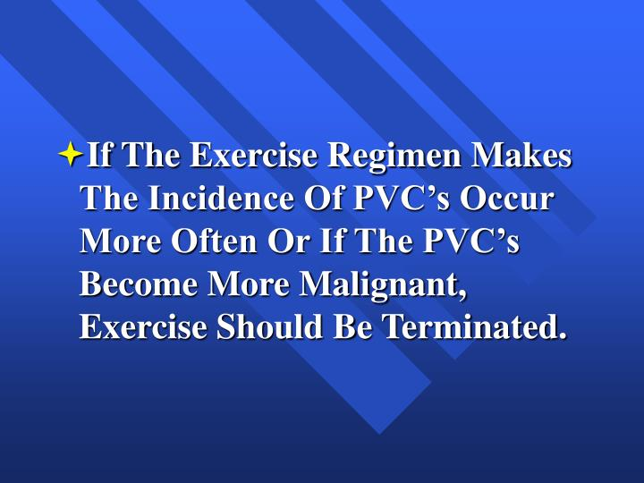 If The Exercise Regimen Makes The Incidence Of PVC's Occur More Often Or If The PVC's Become More Malignant, Exercise Should Be Terminated.