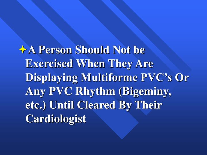 A Person Should Not be Exercised When They Are Displaying Multiforme PVC's Or Any PVC Rhythm (Bigeminy, etc.) Until Cleared By Their Cardiologist