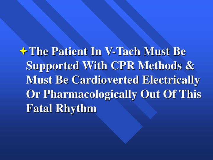 The Patient In V-Tach Must Be Supported With CPR Methods & Must Be Cardioverted Electrically Or Pharmacologically Out Of This Fatal Rhythm