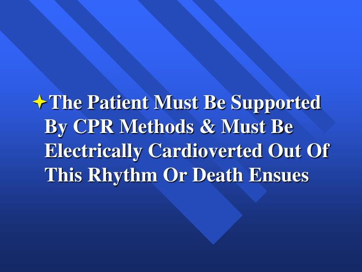 The Patient Must Be Supported By CPR Methods & Must Be Electrically Cardioverted Out Of This Rhythm Or Death Ensues