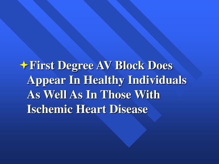 First Degree AV Block Does Appear In Healthy Individuals As Well As In Those With Ischemic Heart Disease