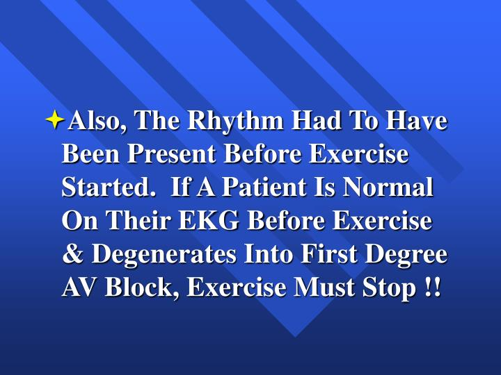 Also, The Rhythm Had To Have Been Present Before Exercise Started.  If A Patient Is Normal On Their EKG Before Exercise & Degenerates Into First Degree AV Block, Exercise Must Stop !!