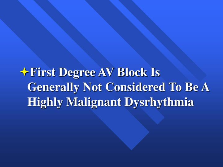 First Degree AV Block Is Generally Not Considered To Be A Highly Malignant Dysrhythmia