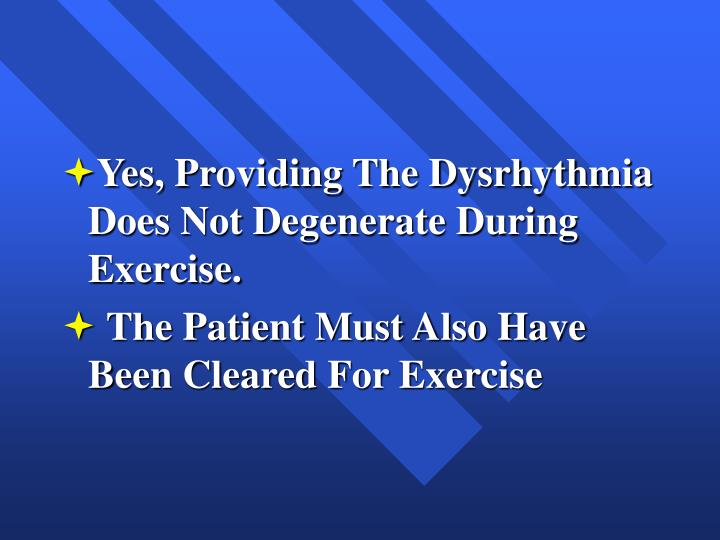 Yes, Providing The Dysrhythmia Does Not Degenerate During Exercise.