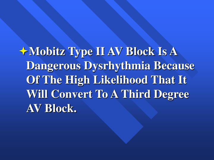 Mobitz Type II AV Block Is A Dangerous Dysrhythmia Because Of The High Likelihood That It Will Convert To A Third Degree AV Block.