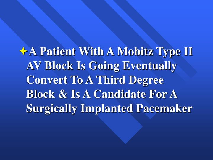 A Patient With A Mobitz Type II AV Block Is Going Eventually Convert To A Third Degree Block & Is A Candidate For A Surgically Implanted Pacemaker