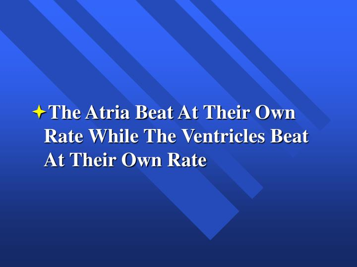 The Atria Beat At Their Own Rate While The Ventricles Beat At Their Own Rate
