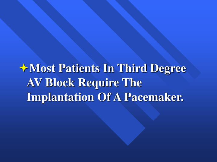 Most Patients In Third Degree AV Block Require The Implantation Of A Pacemaker.