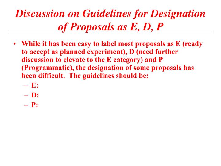While it has been easy to label most proposals as E (ready to accept as planned experiment), D (need further discussion to elevate to the E category) and P (Programmatic), the designation of some proposals has been difficult.  The guidelines should be:
