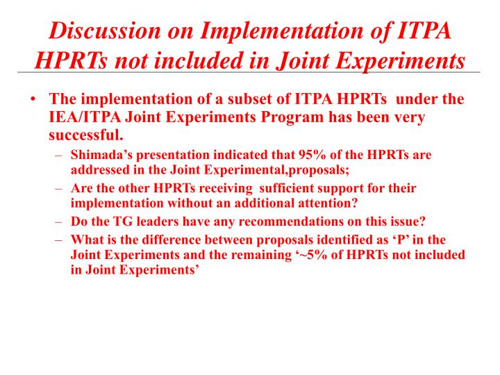 The implementation of a subset of ITPA HPRTs  under the IEA/ITPA Joint Experiments Program has been very successful.