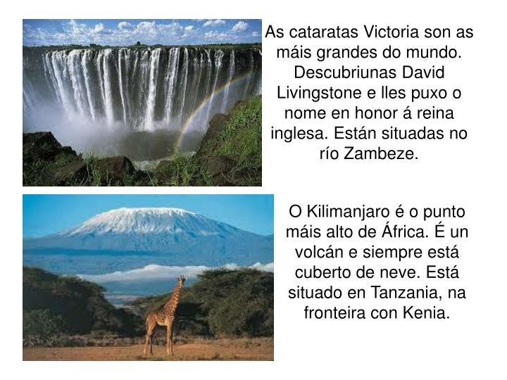 As cataratas Victoria son as máis grandes do mundo. Descubriunas David Livingstone e lles puxo o nome en honor á reina inglesa. Están situadas no río Zambeze.