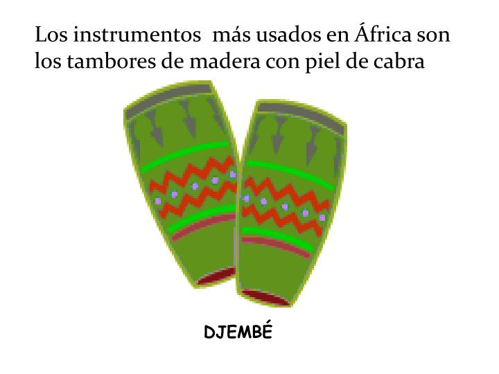 Los instrumentos  más usados en África son los tambores de madera con piel de cabra